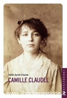 """""""Camille Claudel"""" di Odile Ayral-Clause edito da Castelvecchi Editore"""