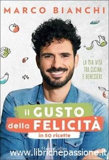 """Segnalazione: """"Il gusto della felicità in 50 ricette"""" di Marco Bianchi edito da Harper Collins. Dal 5 Settembre 2019 in tutte le librerie e on-line"""