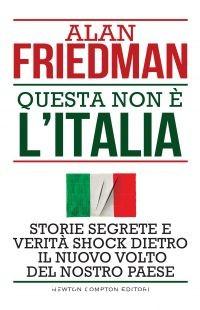 """""""Questa non è l'Italia"""" di Alan Friedman edito da Newton Compton Editori"""