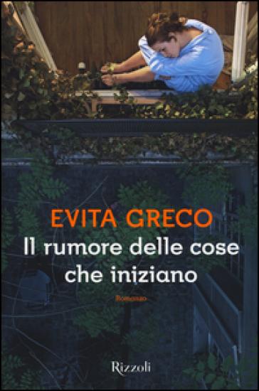 """"""" Il rumore delle cose che iniziano"""" di Evita Greco edito Rizzoli.Estratto"""