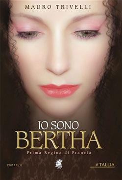 """Segnalazione: """"Io sono Bertha"""" prima Regina di Francia, di Mauro Trivelli edito da Decima Musa Edizioni. Dal 26 Marzo in tutte le librerie e on-line."""