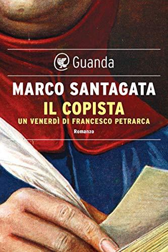 """Segnalazione: """"Il copista"""" Un venerdì di Francesco Petrarca di Marco Santagata edito da Guanda. In tutte le librerie dal 14 maggio 2020. Estratto"""