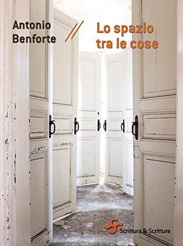 """""""Lo spazio tre le cose"""" di Antonio Benforte edito da Scrittura & Scritture. Estratto"""