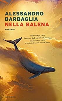 """""""Nella balena"""" di Alessandro Barbaglia edito da Mondadori da oggi in tutte le librerie e on-line. Estratto"""