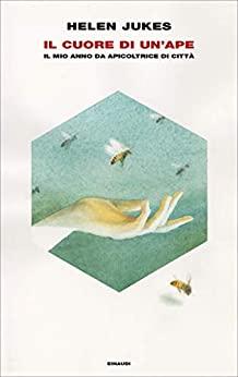 """""""Il cuore di un'ape"""" Il mio anno da apicoltrice di città di Helen Jukes edito da Einaudi in tutte le librerie e on-line"""