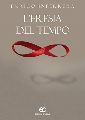 """""""L'eresia del tempo"""" di Enrico Inferrera edito da Edizioni Creativa in tutte le librerie e on-line. Estratto"""